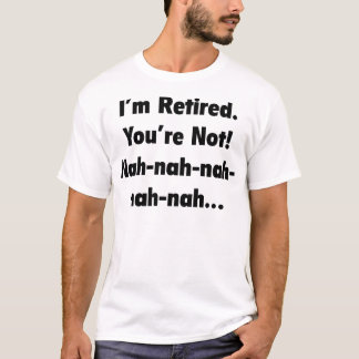 I'm Retired You're Not! Nah-Nah-Nah-Nah T-Shirt