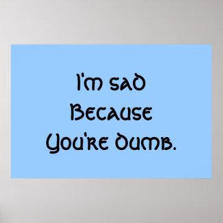 I m Sad Because You re Dumb Poster