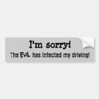 I m sorry The evil has infected my driving Bumper Stickers