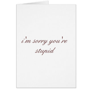 i m sorry you re stupid greeting cards