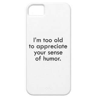I'm Too Old To Appreciate Your Sense Of Humor iPhone 5 Case