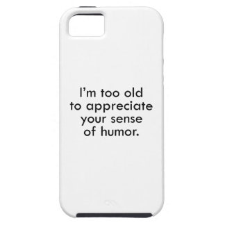 I'm Too Old To Appreciate Your Sense Of Humor Case For The iPhone 5