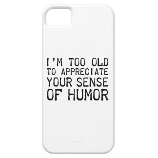 I'm Too Old To Appreciate Your Sense Of Humor iPhone 5 Cases