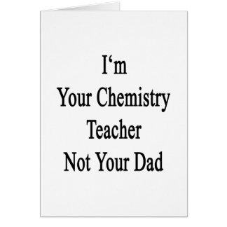 I m Your Chemistry Teacher Not Your Dad Greeting Card