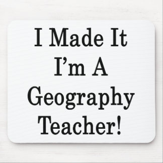 I Made It I'm A Geography Teacher Mouse Pad