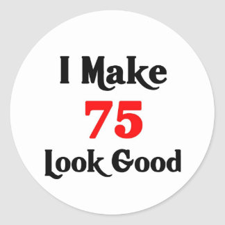 I make 75 look Good Classic Round Sticker