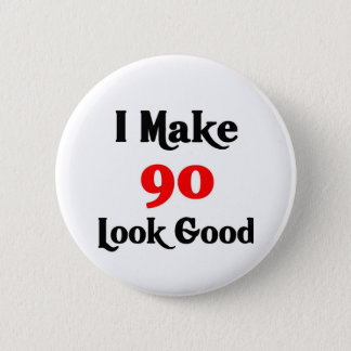 I make 90 look good 2 inch round button