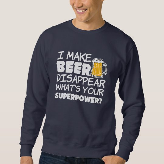 I Make Beer Disappear what's your superpower funny Sweatshirt