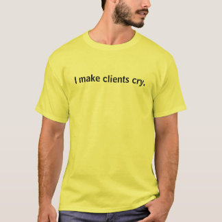 I make clients cry. T-Shirt