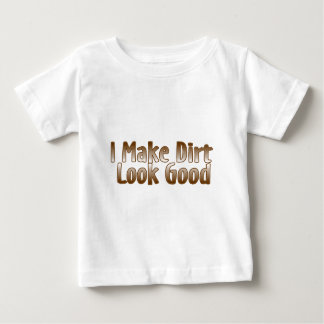 I Make Dirt Look Good Baby T-Shirt