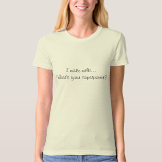 I make milk...What's your superpower? T-Shirt