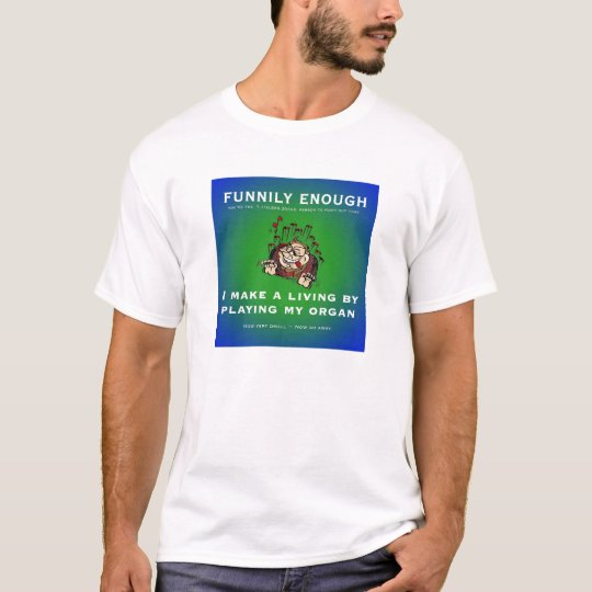 I make my living by playing my organ T-Shirt
