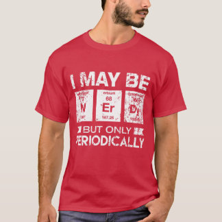 I May Be Nerdy But Only Periodically Funny Geek T- T-Shirt