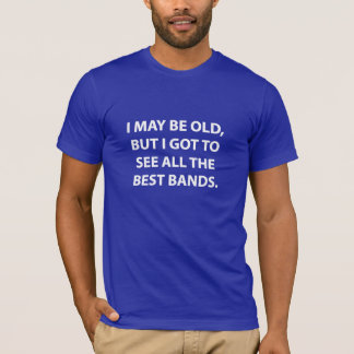 I MAY BE OLD, BUT I GOT TO SEE ALL THE BEST BANDS. T-Shirt