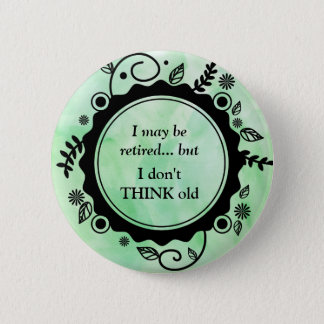 I May Be Retired - But I Don't THINK Old 2 Inch Round Button
