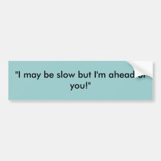 """""""I may be slow but I'm ahead of you!"""" Bumper Sticker"""