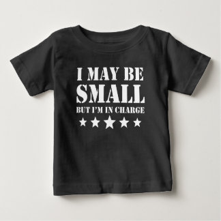 I May Be Small But I'm In Charge Baby T-Shirt