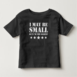I May Be Small But I'm The Oldest Toddler T-shirt