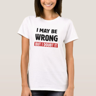 I may be wrong but I doubt it funny shirt