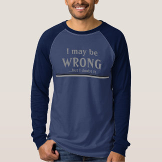 I May Be Wrong...But I Doubt It T Shirt for Guys