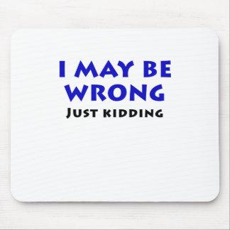 I May Be Wrong Just Kidding Mouse Pad