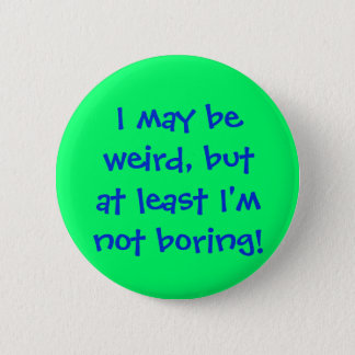 I may beweird, butat least I'mnot boring! 2 Inch Round Button