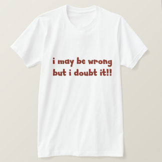 I maybe wrong but I doubt it. FUNNY Humor T-Shirt