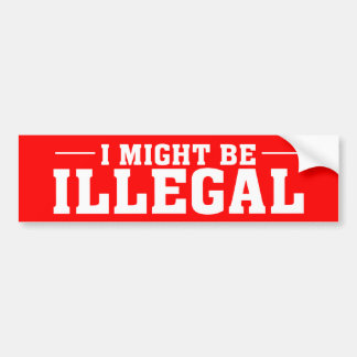 """I MIGHT BE ILLEGAL"" Bumper Sticker"