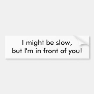 I might be slow, but I'm in front of you! Bumper Sticker