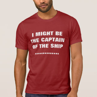 I MIGHT BE THE CAPTAIN OF THE SHIP T SHIRTS