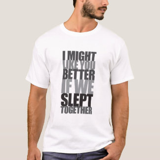 I might like you better if we slept together T-Shirt