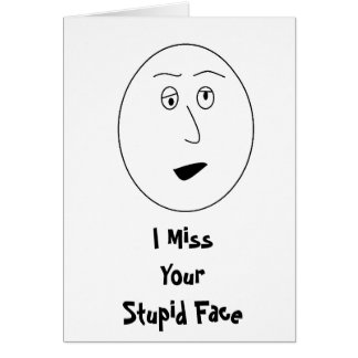 I Miss Your Stupid Face Card