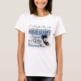 I Must Be A Mermaid (White) T-Shirt