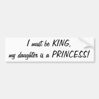 I must be King, my daughter's a Princess sticker Bumper Sticker