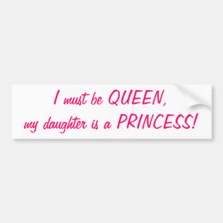 I must be Queen, my daughter is a Princess sticker Bumper Sticker