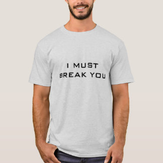 I MUST BREAK YOU T-Shirt