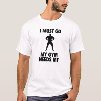 I must go My Gym needs me T-Shirt