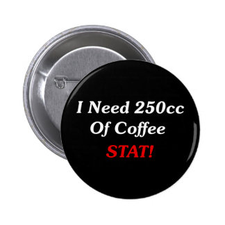 I Need 250cc Of Coffee STAT! 2 Inch Round Button