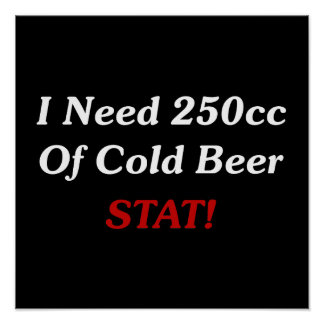 I Need 250cc Of Cold Beer STAT! Poster