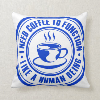 I Need Coffee to Function Like a Human Being Pillows