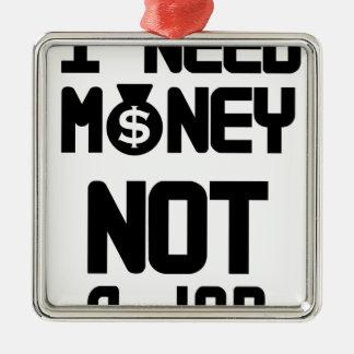 I Need Money Not A Job(1) Metal Ornament