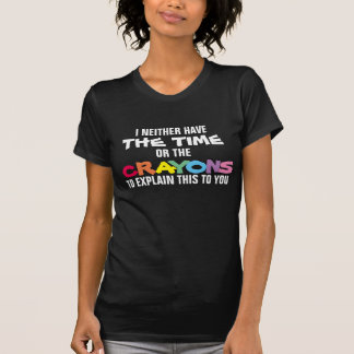 I NEITHER HAVE THE TIME OR THE CRAYONS TO EXPLAIN T-Shirt