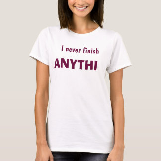 I never finish Anythin T-Shirt