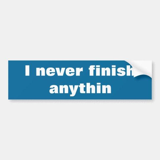 I never finish anything bumper sticker