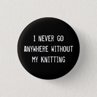I Never Go Anywhere Without My Knitting 1 Inch Round Button