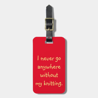 I Never Go Anywhere Without My Knitting Luggage Tag