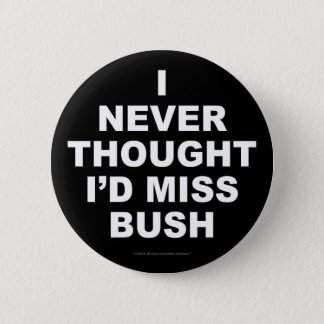I Never Thought I'd Miss Bush 2 Inch Round Button