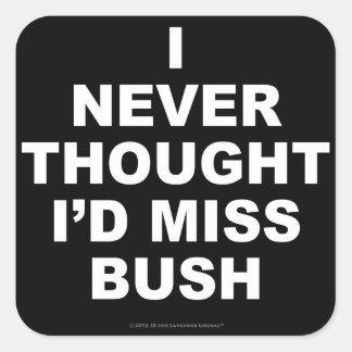 I Never Thought I'd Miss Bush Square Sticker