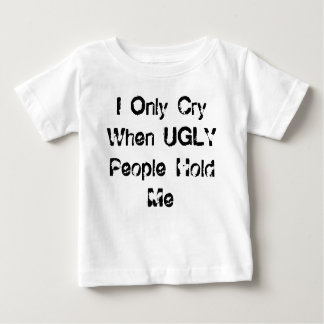 I Only Cry When UGLY People Hold Me Baby T-Shirt