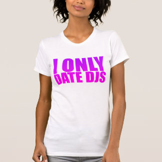 I Only Date DJs T Shirts